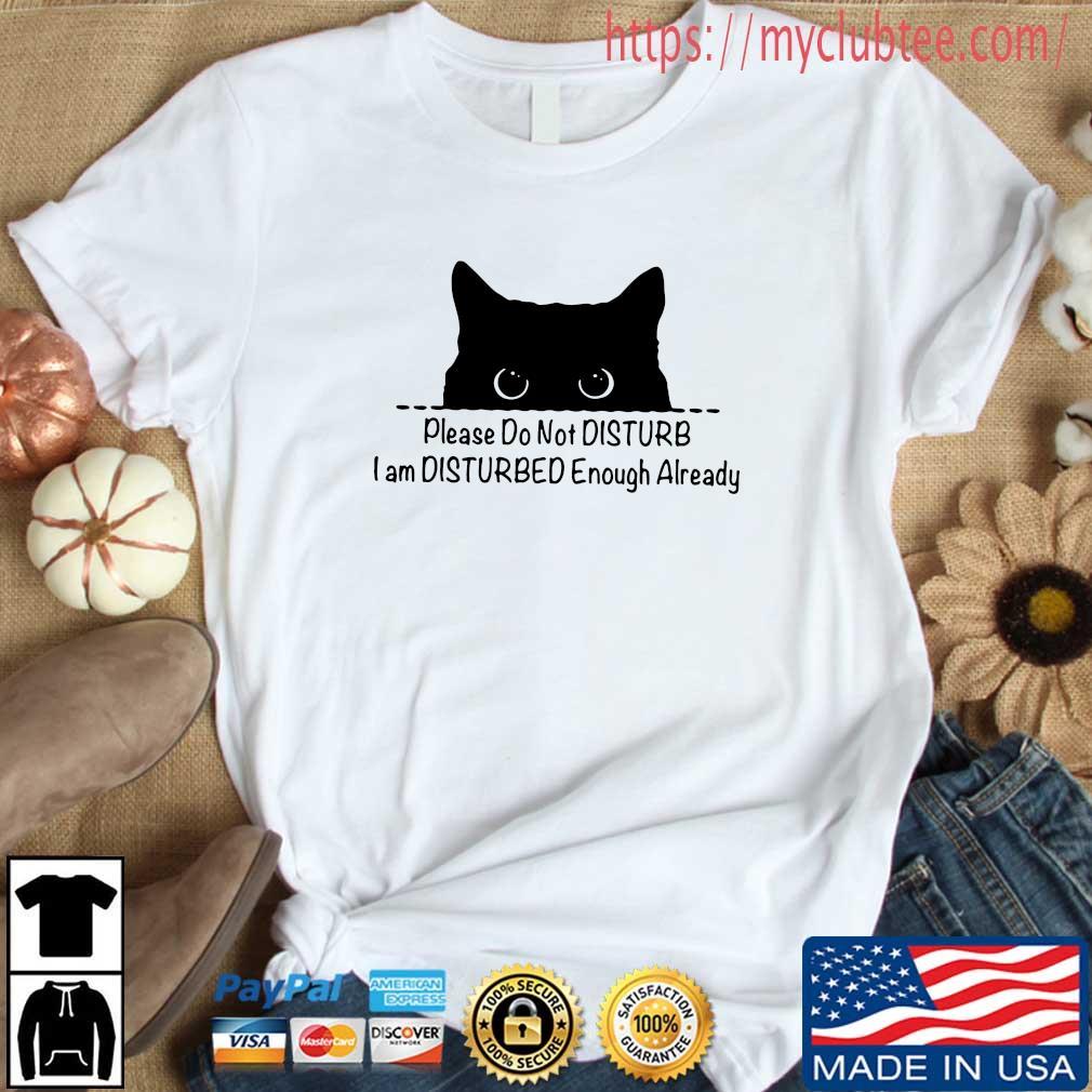 Cat please do not disturb I am disturbed enough already shirt