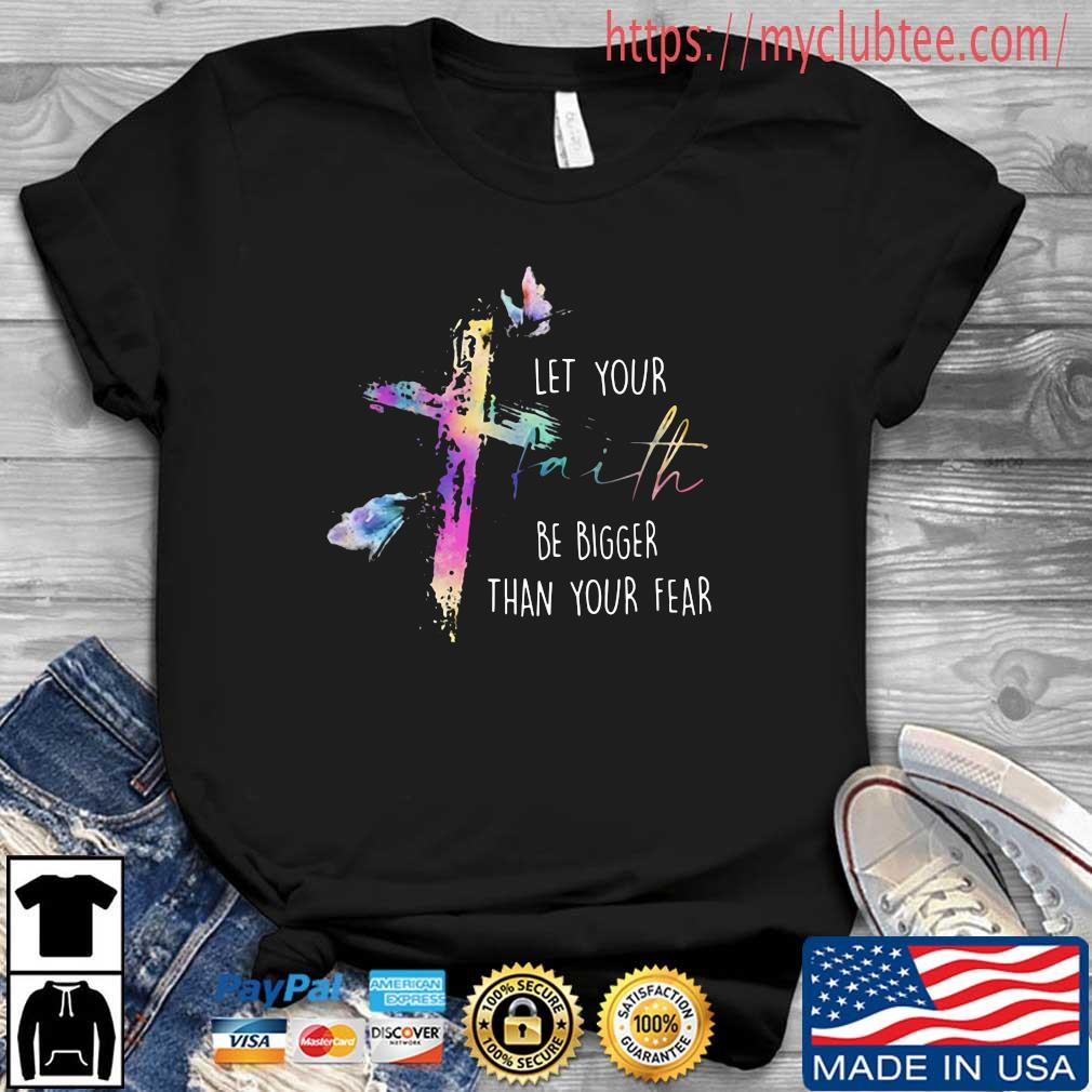 Cross let your faith be bigger than your fear shirt
