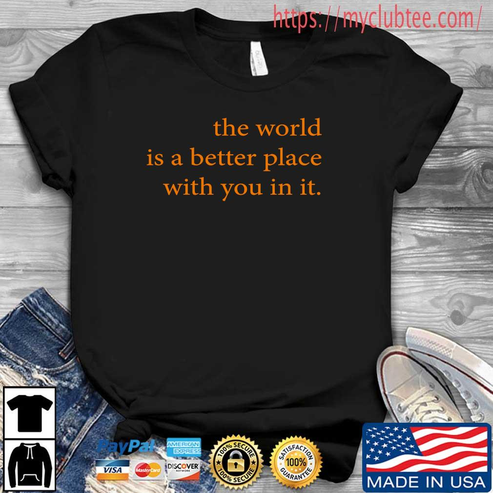 The world is a better place with you in it shirt