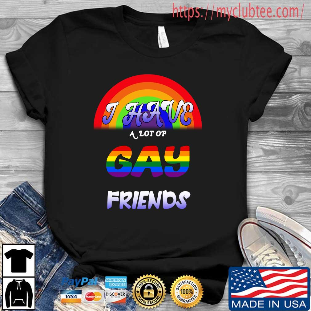 LGBT I have a lot of gay friends shirt