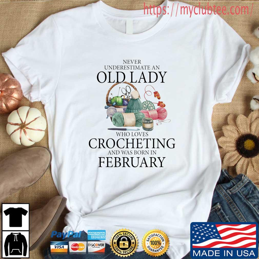 Never Underestimate An Old Lady Who Loves Crocheting And Was Born In February Shirt