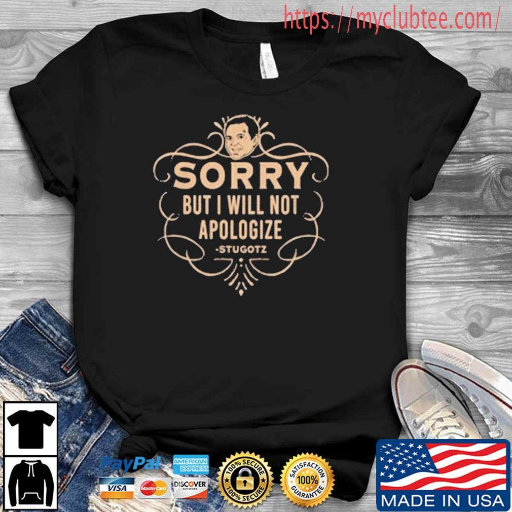 Sorry But I Will Not Apologize Stugotz Shirt