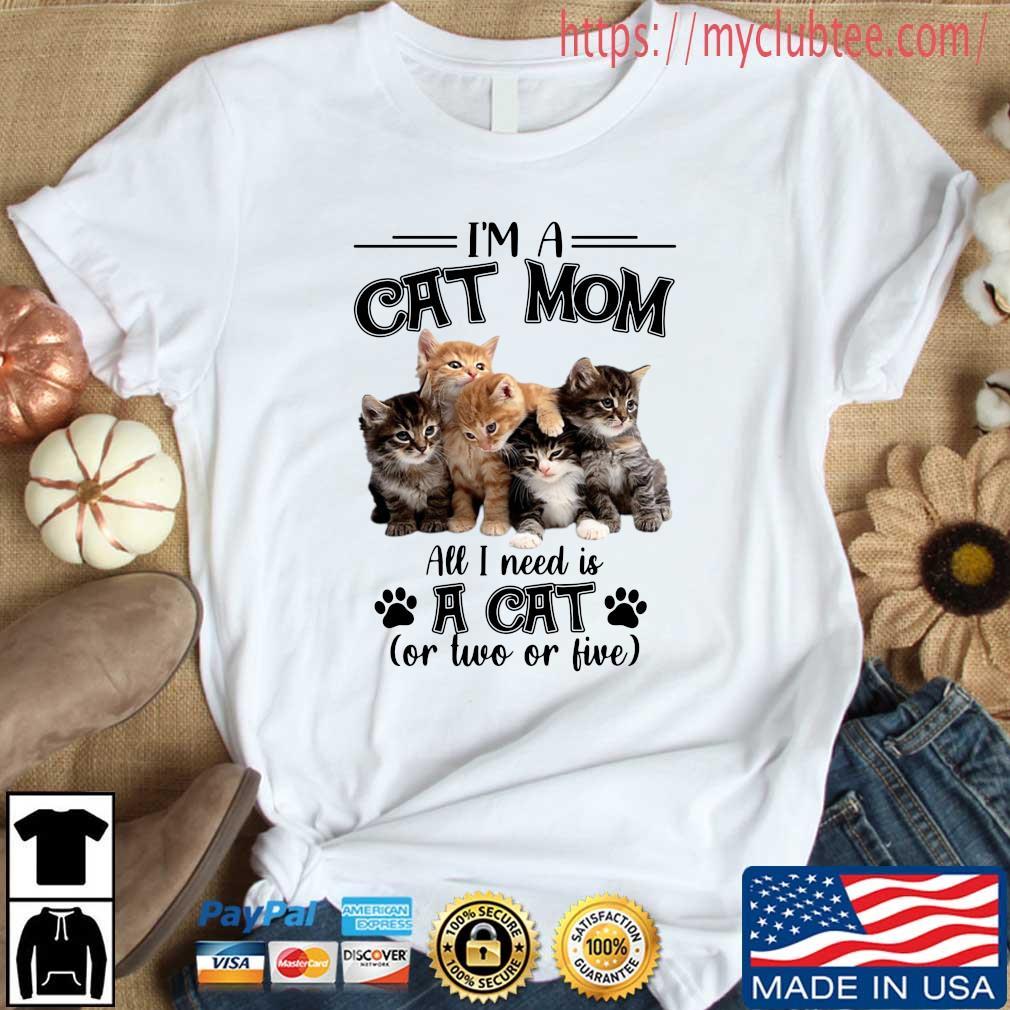 I'm a cat mom all I need is a cat or two or live shirt