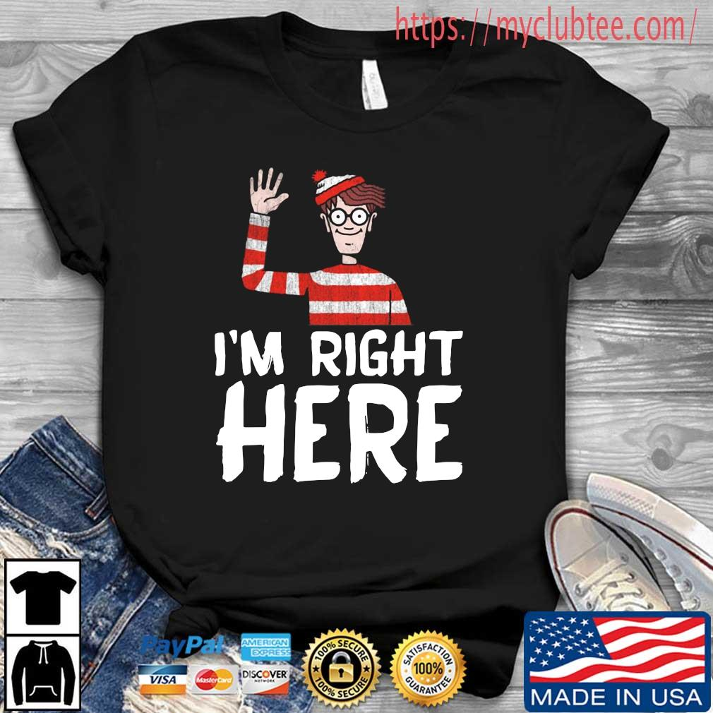 I'm right here shirt