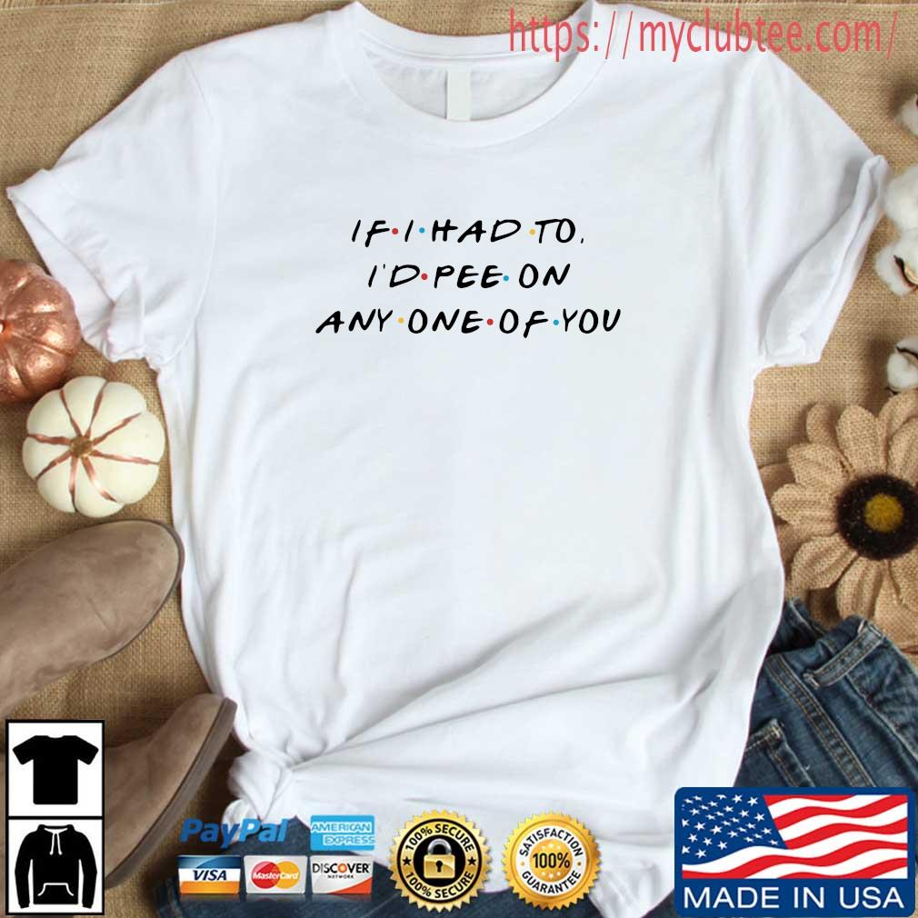 If I had to I'd pee on any one of you shirt