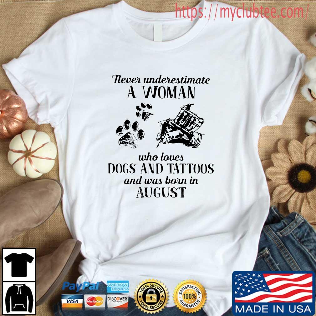 Never underestimate a woman who loves dogs and tattoos and was born in august shirt