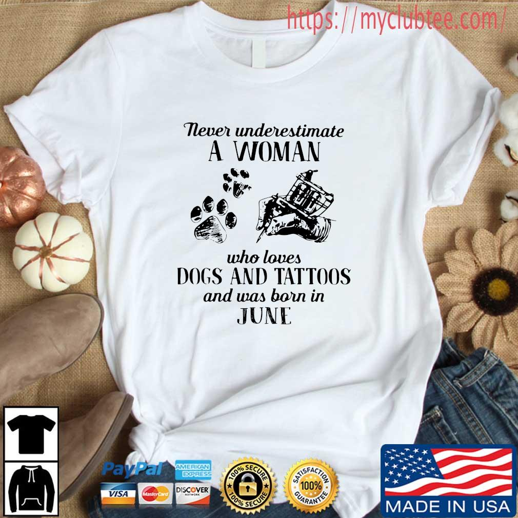 Never underestimate a woman who loves dogs and tattoos and was born in june shirt