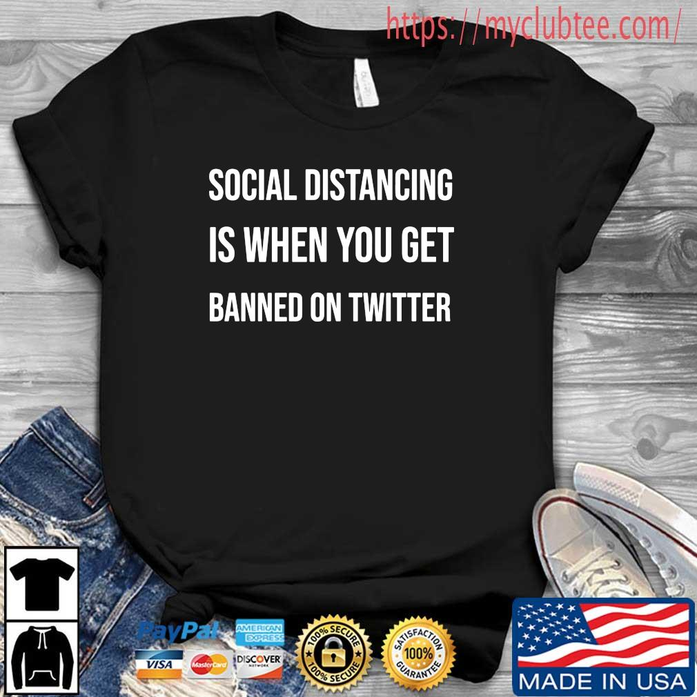 Social distancing is when you get banned on twitter shirt