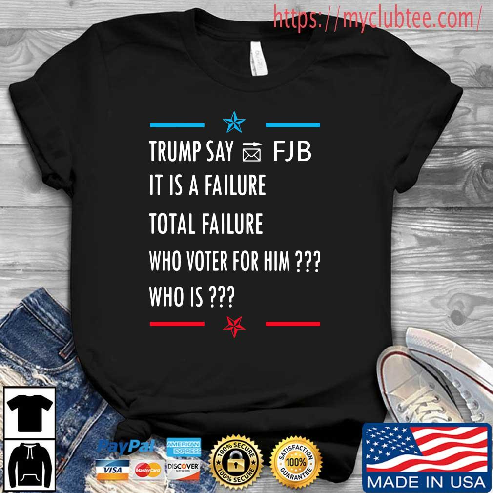 Trump say FJB it is a failure total failure who voter for him who is shirt