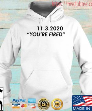 11 3 2020 you're fired shirt, sweater