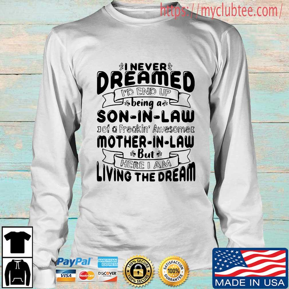 I never dreamed I'd end up being a son in law of a freakin' awesome mother in _aw but here I am living the dream tee shirts Longsleeve trang
