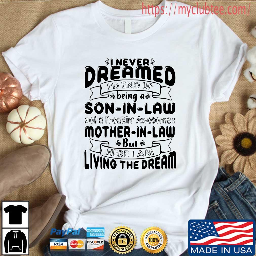I never dreamed I'd end up being a son in law of a freakin' awesome mother in _aw but here I am living the dream tee shirts Shirt trang