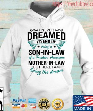 I never dreamed I'd end up being a son in law of a freakin' awesome mother in law but here I am living the dream sweatshirt