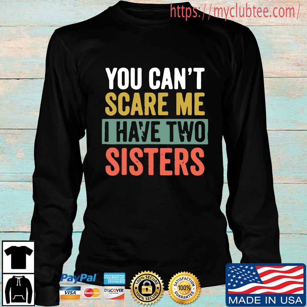 You can't scare me I have two sisters s Longsleeve den