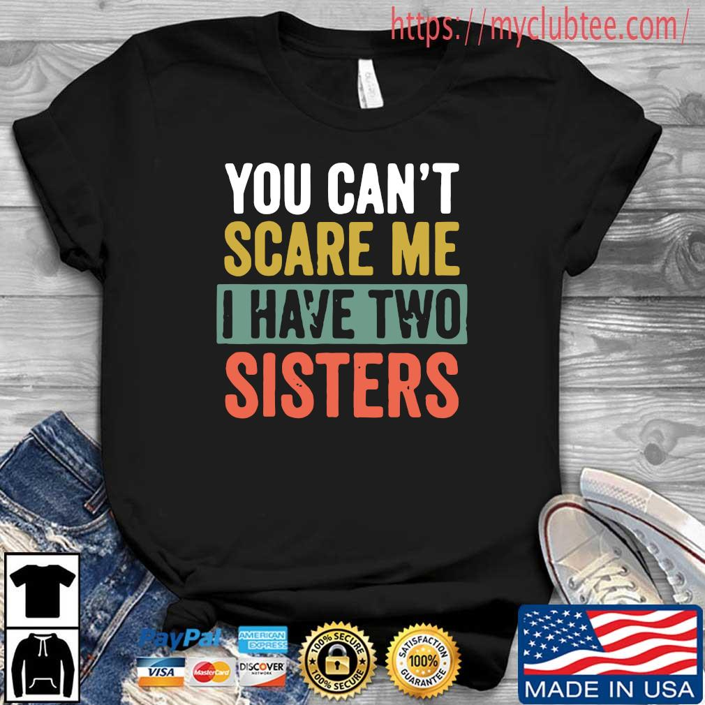 You can't scare me I have two sisters s Shirt den