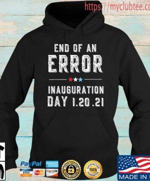 End Of An Error January 20th 2021 Biden Inauguration Shirt Hoodie den