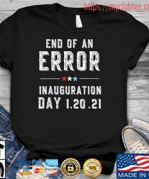 End Of An Error January 20th 2021 Biden Inauguration Shirt