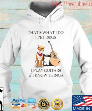 Official that's what I do I pet dogs I play guitars and I know things shirt